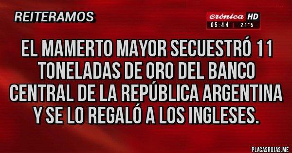 Placas Rojas - El Mamerto Mayor secuestró 11 TONELADAS de Oro del Banco Central de la República Argentina y se lo regaló a los INGLESES.