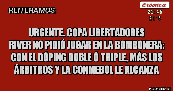 Placas Rojas - URGENTE. COPA LIBERTADORES  RIVER NO PIDIÓ JUGAR EN LA BOMBONERA:  CON EL DÓPING DOBLE Ó TRIPLE, MÁS LOS ÁRBITROS Y LA CONMEBOL LE ALCANZA