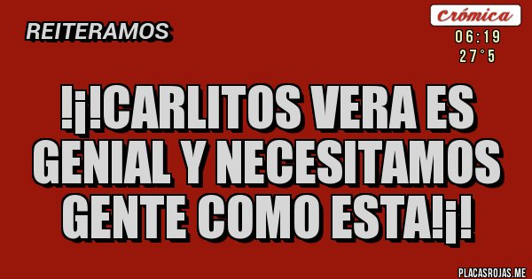Placas Rojas - !¡!CARLITOS VERA ES GENIAL Y NECESITAMOS GENTE COMO ESTA!¡!