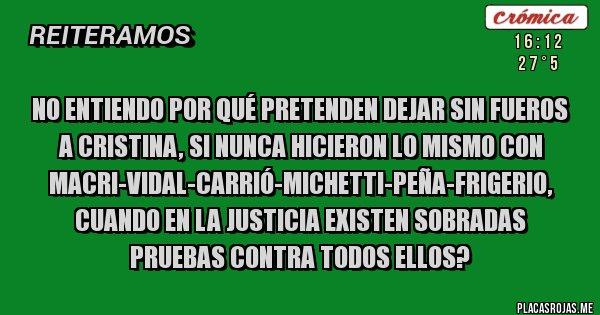 Placas Rojas - No entiendo por qué pretenden dejar sin fueros a Cristina, si nunca hicieron lo mismo con Macri-Vidal-Carrió-Michetti-Peña-Frigerio, cuando en la Justicia existen sobradas pruebas contra todos ellos?