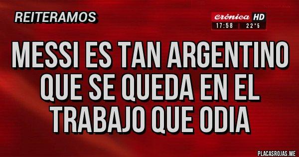 Placas Rojas - MESSI ES TAN ARGENTINO QUE SE QUEDA EN EL TRABAJO QUE ODIA
