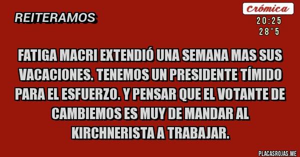 Placas Rojas - Fatiga Macri extendió una semana mas sus vacaciones. Tenemos un presidente tímido para el esfuerzo. Y pensar que el votante de cambiemos es muy de mandar al kirchnerista a trabajar.