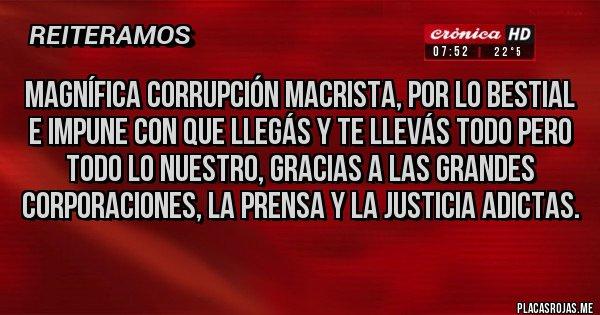 Placas Rojas - Magnífica Corrupción Macrista, por lo bestial e impune con que llegás y te llevás todo pero todo lo nuestro, gracias a las grandes corporaciones, la prensa y la Justicia adictas.