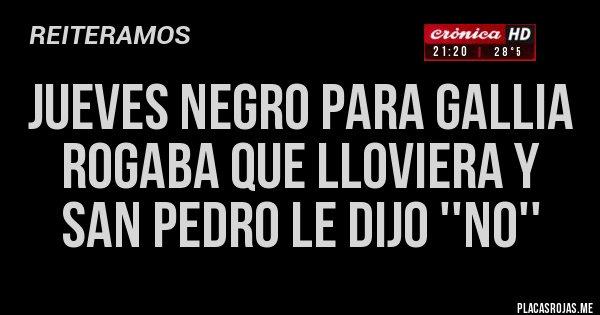 Placas Rojas - JUEVES NEGRO PARA GALLIA ROGABA QUE LLOVIERA Y SAN PEDRO LE DIJO ''NO''