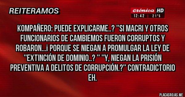 Placas Rojas - Kompañero: PUEDE EXPLICARME..? ''Si Macri y otros Funcionarios de Cambiemos FUERON CORRUPTOS y Robaron...¡ Porque se niegan a promulgar la ley de ''Extinción de Dominio..? '' ''Y, niegan la Prisión Preventiva a Delitos de Corrupción.?'' Contradictorio eh.