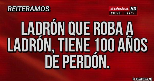 Placas Rojas - Ladrón que roba a ladrón, tiene 100 años de perdón.