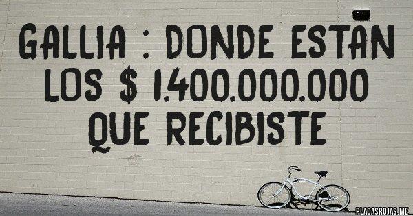 Placas Rojas - GALLIA : DONDE ESTAN LOS $ 1.400.000.000 QUE RECIBISTE