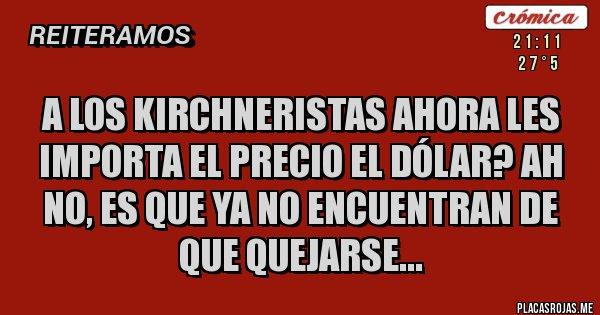 Placas Rojas - A los Kirchneristas ahora les importa el precio el dólar? Ah no, es que ya no encuentran de que quejarse...