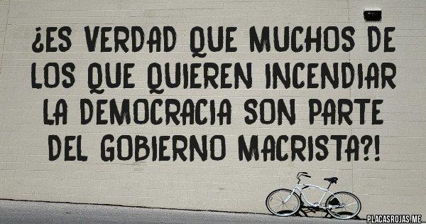Placas Rojas - ¿Es verdad que muchos de los que quieren incendiar la democracia son parte del gobierno macrista?!
