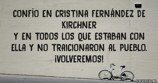 Placas Rojas - Confío en CRISTINA FERNÁNDEZ DE KIRCHNER  y en todos los que estaban con ella y no traicionaron al pueblo. ¡VOLVEREMOS!