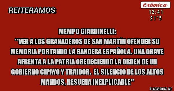 Placas Rojas - MEMPO GIARDINELLI:  ''VER A LOS GRANADEROS DE SAN MARTÍN OFENDER SU MEMORIA PORTANDO LA BANDERA ESPAÑOLA. UNA GRAVE AFRENTA A LA PATRIA OBEDECIENDO LA ORDEN DE UN GOBIERNO CIPAYO Y TRAIDOR.  El SILENCIO DE LOS ALTOS MANDOS, RESUENA INEXPLICABLE''