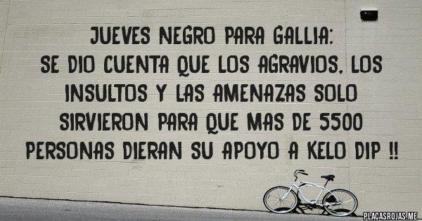 Placas Rojas - JUEVES NEGRO PARA GALLIA: SE DIO CUENTA QUE LOS AGRAVIOS, LOS INSULTOS Y LAS AMENAZAS SOLO SIRVIERON PARA QUE MAS DE 5500 PERSONAS DIERAN SU APOYO A KELO DIP !!