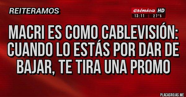 Placas Rojas - Macri es como Cablevisión: cuando lo estás por dar de bajar, te tira una promo