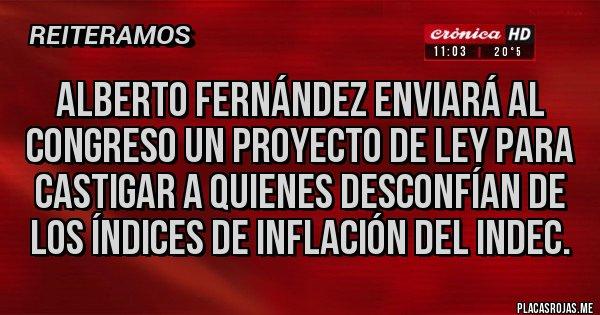 Placas Rojas - Alberto Fernández enviará al congreso un proyecto de ley para castigar a quienes desconfían de los índices de inflación del indec.