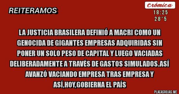 Placas Rojas - La justicia brasilera definió a Macri como un Genocida de gigantes empresas adquiridas sin poner un solo peso de capital y luego vaciadas deliberadamente a través de gastos simulados.Así avanzó vaciando empresa tras empresa y así,hoy,gobierna el país