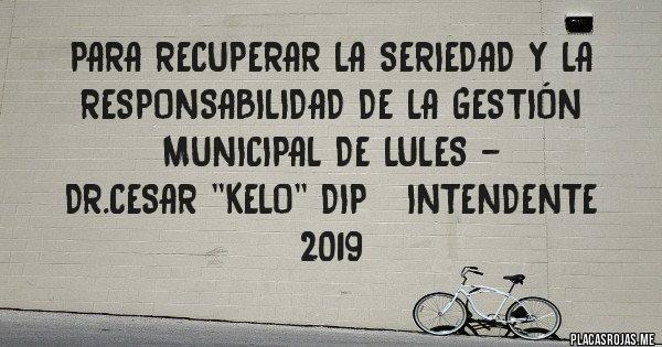Placas Rojas - Para recuperar la seriedad y la responsabilidad de la gestión municipal de Lules - Dr.CESAR ''KELO'' DIP   Intendente 2019