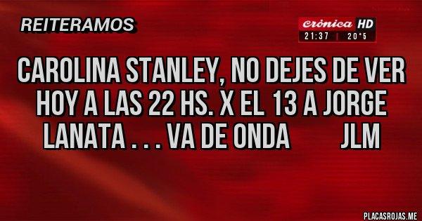 Placas Rojas - CAROLINA STANLEY, NO DEJES DE VER HOY A LAS 22 HS. X EL 13 A JORGE LANATA . . . VA DE ONDA         jlm