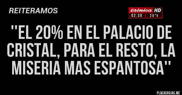 Placas Rojas - ''el 20% en el palacio de cristal, para el resto, la miseria mas espantosa''