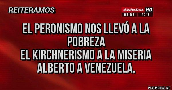 Placas Rojas - EL PERONISMO NOS LLEVÓ A LA POBREZA EL KIRCHNERISMO A LA MISERIA ALBERTO A VENEZUELA.