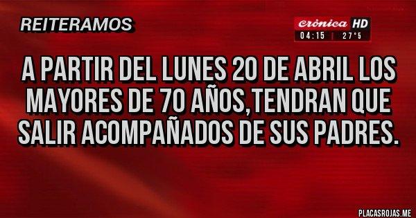 Placas Rojas - A PARTIR DEL LUNES 20 DE ABRIL LOS MAYORES DE 70 AÑOS,TENDRAN QUE SALIR ACOMPAÑADOS DE SUS PADRES.