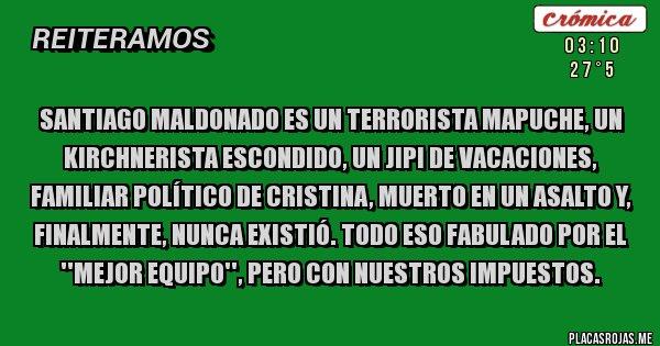 Placas Rojas - Santiago Maldonado es un terrorista mapuche, un kirchnerista escondido, un jipi de vacaciones, familiar político de Cristina, muerto en un asalto y, finalmente, nunca existió. Todo eso fabulado por el ''Mejor Equipo'', pero con nuestros impuestos.
