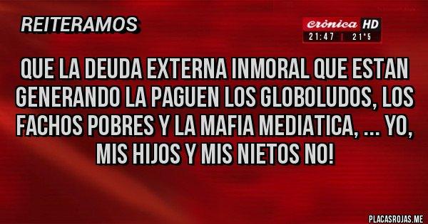 Placas Rojas - que la deuda externa inmoral que estan generando la paguen los globoludos, los fachos pobres y la mafia mediatica, ... yo, mis hijos y mis nietos no!