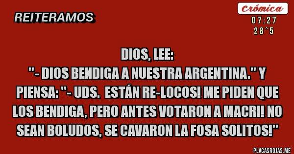 Placas Rojas - Dios, lee:  ''- Dios bendiga a nuestra Argentina.'' Y piensa: ''- Uds.  Están re-locos! Me piden que los bendiga, pero antes votaron a Macri! No sean boludos, se cavaron la fosa solitos!''