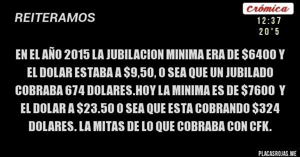 Placas Rojas - EN EL AÑO 2015 LA JUBILACION MINIMA ERA DE $6400 Y EL DOLAR ESTABA A $9,50, O SEA QUE UN JUBILADO COBRABA 674 DOLARES.HOY LA MINIMA ES DE $7600  Y EL DOLAR A $23.50 O SEA QUE ESTA COBRANDO $324 DOLARES. LA MITAS DE LO QUE COBRABA CON CFK.