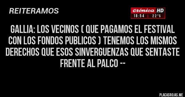 Placas Rojas - GALLIA: LOS VECINOS ( QUE PAGAMOS EL FESTIVAL CON LOS FONDOS PUBLICOS ) TENEMOS LOS MISMOS DERECHOS QUE ESOS SINVERGUENZAS QUE SENTASTE FRENTE AL PALCO --