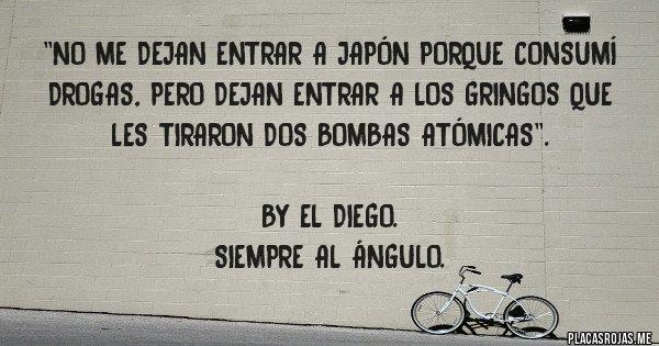 Placas Rojas - ''No me dejan entrar a Japón porque consumí drogas, pero dejan entrar a los gringos que les tiraron dos bombas atómicas''.  By El Diego. Siempre al ángulo.