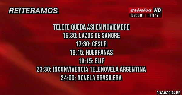 Placas Rojas - TELEFE QUEDA ASI EN NOVIEMBRE 16:30: LAZOS DE SANGRE 17:30: CESUR 18:15: HUERFANAS 19:15: ELIF 23:30: INCONVIVENCIA TELENOVELA ARGENTINA 24:00: NOVELA BRASILERA