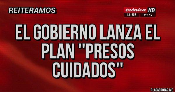 Placas Rojas - EL GOBIERNO LANZA EL PLAN ''PRESOS CUIDADOS''