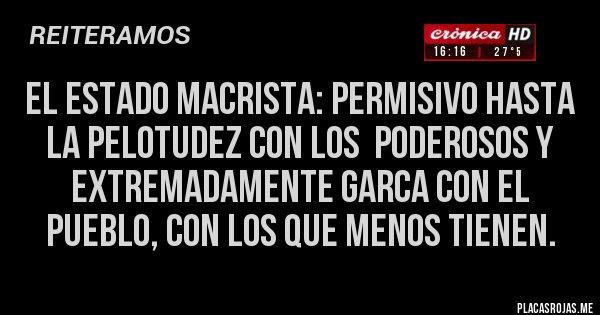 Placas Rojas - El ESTADO macrista: permisivo hasta la pelotudez con los  poderosos y extremadamente garca con el pueblo, con los que menos tienen.