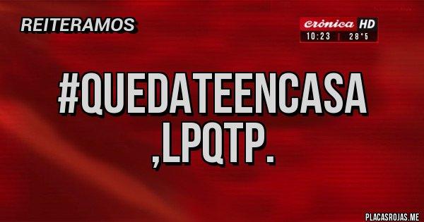 Placas Rojas - #QUEDATEENCASA ,LPQTP.