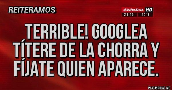 Placas Rojas - TERRIBLE! GOOGLEA TÍTERE DE LA CHORRA Y FÍJATE QUIEN APARECE.