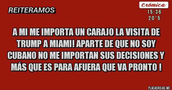 Placas Rojas - A MI ME IMPORTA UN CARAJO LA VISITA DE TRUMP A MIAMI! APARTE DE QUE NO SOY CUBANO NO ME IMPORTAN SUS DECISIONES Y MÁS QUE ES PARA AFUERA QUE VA PRONTO !