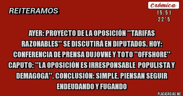 Placas Rojas - AYER: PROYECTO DE LA OPOSICIÓN ''TARIFAS RAZONABLES'' SE DISCUTIRÁ EN DIPUTADOS. HOY: CONFERENCIA DE PRENSA DUJOVNE Y TOTO ''OFFSHORE'' CAPUTO: ''LA OPOSICIÓN ES IRRESPONSABLE  POPULISTA Y DEMAGOGA''. CONCLUSIÓN: SIMPLE, PIENSAN SEGUIR ENDEUDANDO Y FUGANDO
