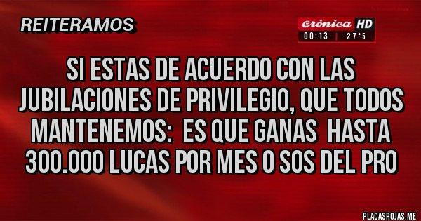 Placas Rojas - si estas de acuerdo con las jubilaciones de privilegio, que todos mantenemos:  ES QUE GANAS  HASTA 300.000 lucas por mes o sos del PRO
