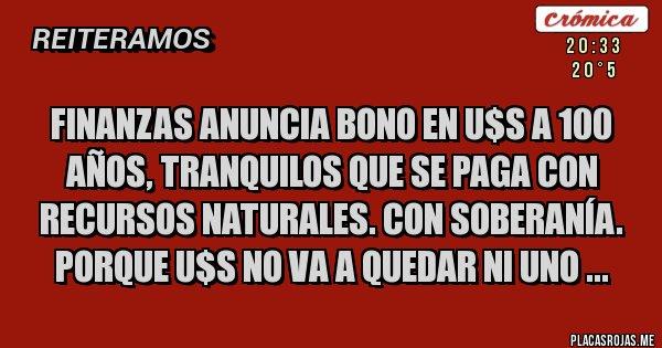 Placas Rojas - Finanzas Anuncia bono en U$S a 100 años, tranquilos que se paga con recursos naturales. Con soberanía. porque U$S no va a quedar ni uno ...