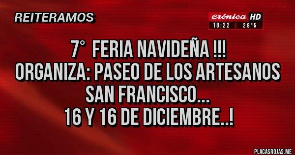 Placas Rojas - 7°  FERIA NAVIDEÑA !!! Organiza: Paseo de los Artesanos San Francisco... 16 y 16 de Diciembre..!