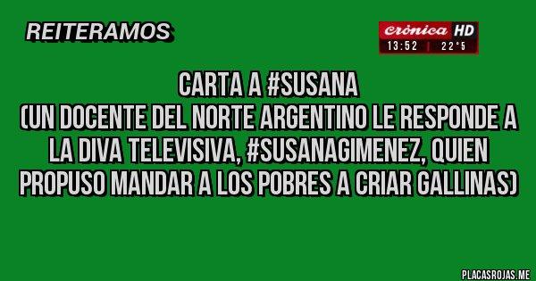 Placas Rojas - CARTA A #SUSANA (Un docente del norte argentino le responde a la diva televisiva, #SusanaGimenez, quien propuso mandar a los pobres a criar gallinas)