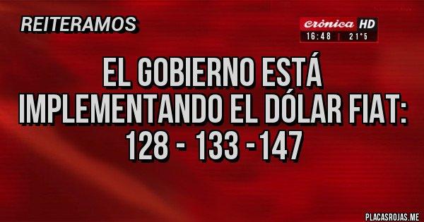 Placas Rojas - El gobierno está implementando el dólar Fiat:  128 - 133 -147