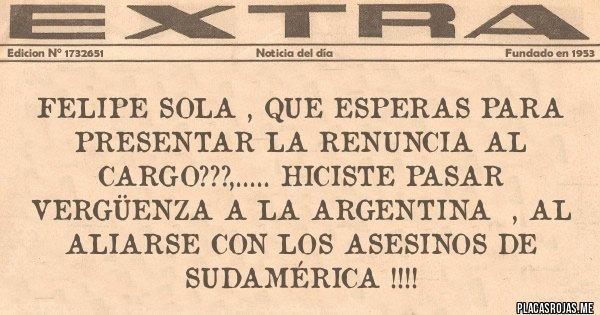 Placas Rojas - FELIPE SOLA , QUE ESPERAS PARA PRESENTAR LA RENUNCIA AL CARGO???,..... HICISTE PASAR VERGÜENZA A LA ARGENTINA  , AL ALIARSE CON LOS ASESINOS DE SUDAMÉRICA !!!!