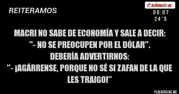 Placas Rojas - Macri no sabe de economía y sale a decir:   ''- No se preocupen por el dólar''.   Debería ADVERTIRNOS:  ''- ¡AGÁRRENSE, PORQUE NO SÉ SI ZAFAN DE LA QUE LES TRAIGO!''