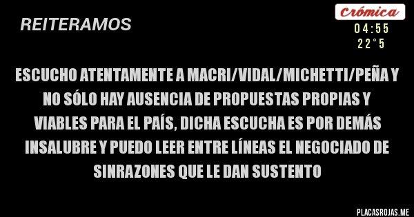 Placas Rojas - Escucho atentamente a Macri/Vidal/Michetti/Peña y no sólo hay ausencia de propuestas propias y viables para el país, dicha escucha es por demás insalubre y puedo leer entre líneas el negociado de sinrazones que le dan sustento