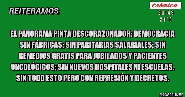 Placas Rojas - EL PANORAMA PINTA DESCORAZONADOR: DEMOCRACIA SIN FÁBRICAS; SIN PARITARIAS SALARIALES; SIN REMEDIOS GRATIS PARA JUBILADOS Y PACIENTES ONCOLÓGICOS; SIN NUEVOS HOSPITALES NI ESCUELAS. SIN TODO ESTO PERO CON REPRESIÓN Y DECRETOS.