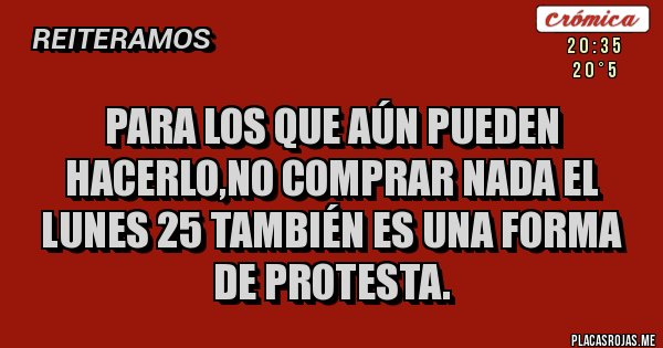 Placas Rojas - Para los que aún pueden hacerlo,no comprar nada el lunes 25 también es una forma de protesta.