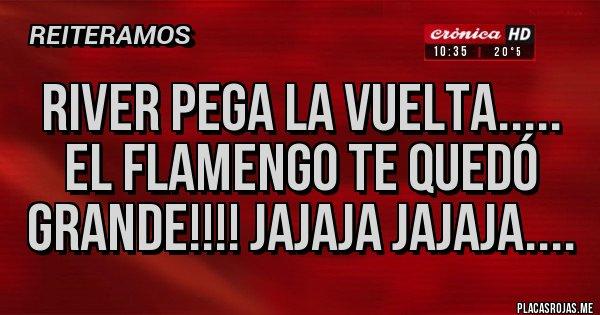 Placas Rojas - River pega la vuelta..... El Flamengo te quedó grande!!!! Jajaja jajaja....