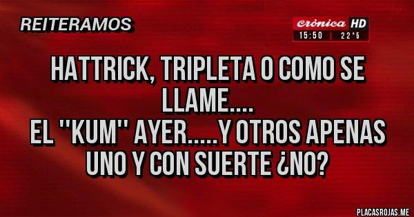 Placas Rojas - Hattrick, TRIPLETA O COMO SE LLAME.... EL ''KUM'' AYER.....Y OTROS APENAS UNO Y CON SUERTE ¿NO?