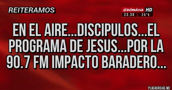 Placas Rojas - EN EL AIRE...DISCIPULOS...EL PROGRAMA DE JESUS...POR LA 90.7 FM IMPACTO BARADERO...